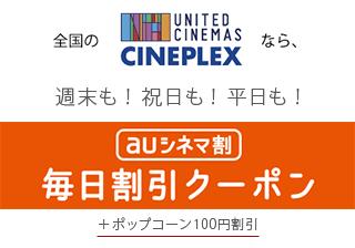 全国のUNITED CINEMAS、CINEPLEXなら、週末も!祝日も!平日も!auシネマ割 毎日割引クーポン+ポップコーン100円割引