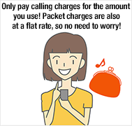 Only pay calling charges for the amount you use! Packet charges are also at a flat rate, so no need to worry!