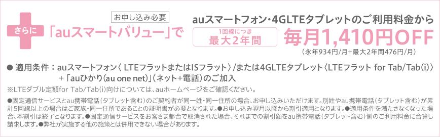 さらに「auスマートバリュー」で,auスマートフォン・4GLTEタブレットのご利用料金から1回線につき最大2年間毎月1,410円OFF