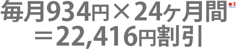 毎月934円×24ヶ月間= 22,416円割引
