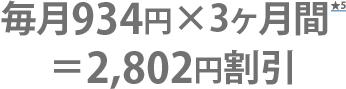 毎月934円×3ヶ月間=2,802円割引