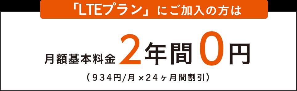 「LTEプラン」にご加入の方は 月額基本料金 2年間 0円