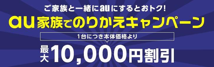 ご家族と一緒にauにするとおトク!au家族でのりかえキャンペーン 1台につき本体価格より最大10,000円割引