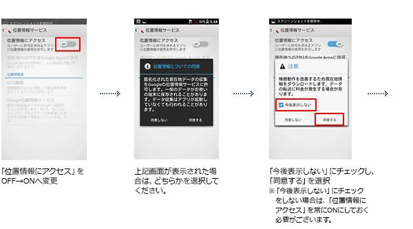 「位置情報にアクセス」をOFF→ONへ変更⇒上記画面が表示された場合は、どちらかを選択してください。⇒上記画面が表示された場合は、どちらかを選択してください。 ⇒「今後表示しない」にチェックし、「同意する」を選択。≪「今後表示しない」にチェックをしない場合は、「位置情報にアクセス」を常にONにしておく必要がございます。≫